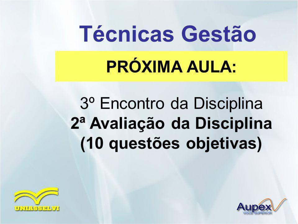 PRÓXIMA AULA: Técnicas Gestão 3º Encontro da Disciplina 2ª Avaliação da Disciplina (10 questões objetivas)