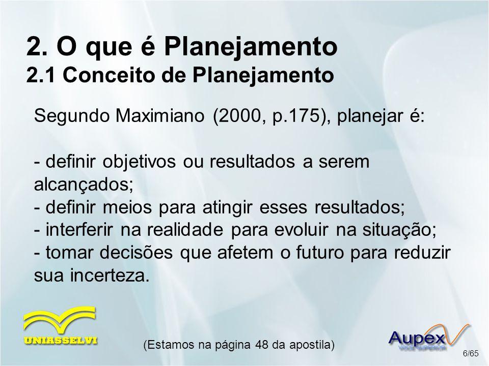2. O que é Planejamento 2.1 Conceito de Planejamento Segundo Maximiano (2000, p.175), planejar é: - definir objetivos ou resultados a serem alcançados