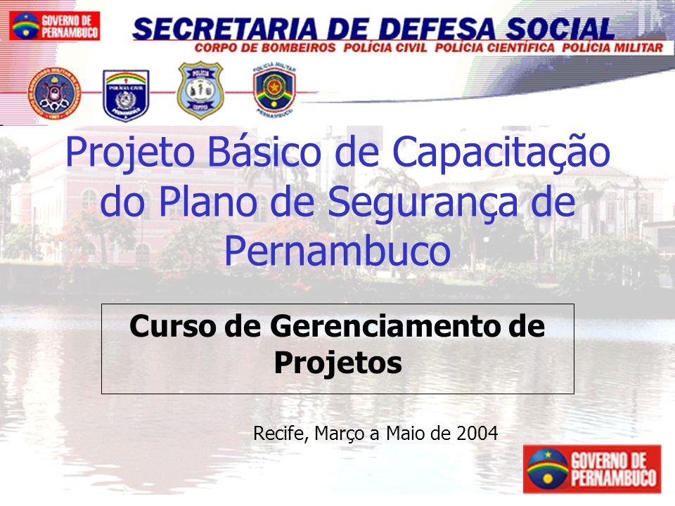 1 Projeto Básico de Capacitação do Plano de Segurança de Pernambuco Curso de Gerenciamento de Projetos Recife, Março a Maio de 2004