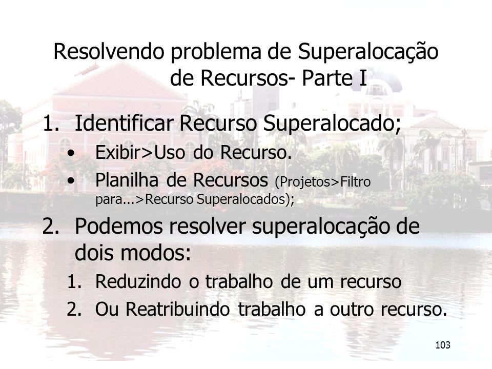 103 Resolvendo problema de Superalocação de Recursos- Parte I 1.Identificar Recurso Superalocado; Exibir>Uso do Recurso. Planilha de Recursos (Projeto