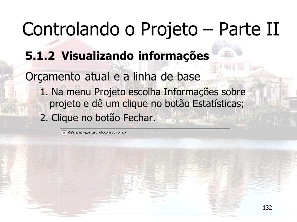 132 Controlando o Projeto – Parte II 5.1.2 Visualizando informações Orçamento atual e a linha de base 1. Na menu Projeto escolha Informações sobre pro