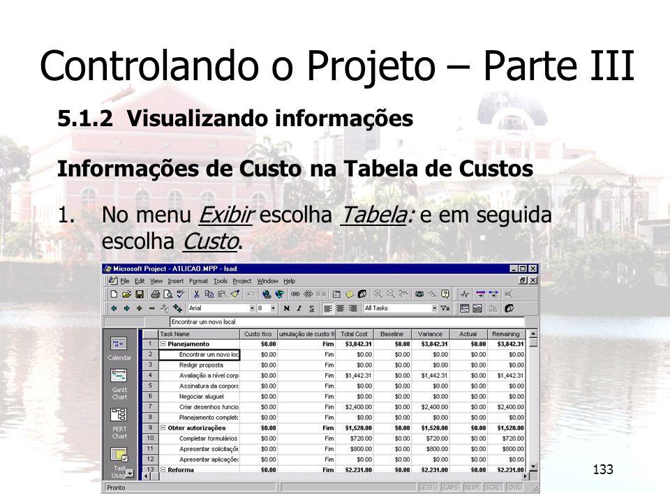 133 Controlando o Projeto – Parte III 5.1.2 Visualizando informações Informações de Custo na Tabela de Custos 1.No menu Exibir escolha Tabela: e em se
