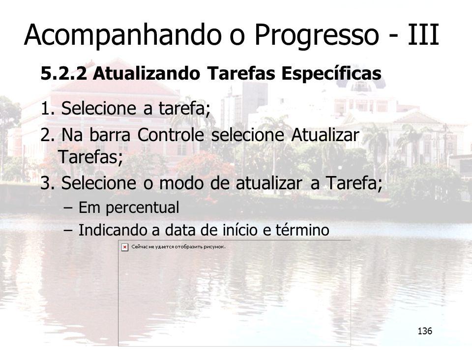 136 Acompanhando o Progresso - III 5.2.2 Atualizando Tarefas Específicas 1. Selecione a tarefa; 2. Na barra Controle selecione Atualizar Tarefas; 3. S