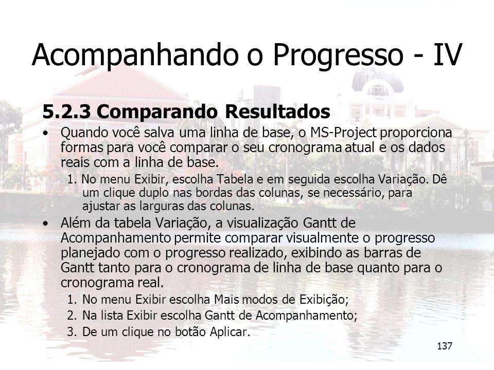 137 Acompanhando o Progresso - IV 5.2.3 Comparando Resultados Quando você salva uma linha de base, o MS-Project proporciona formas para você comparar