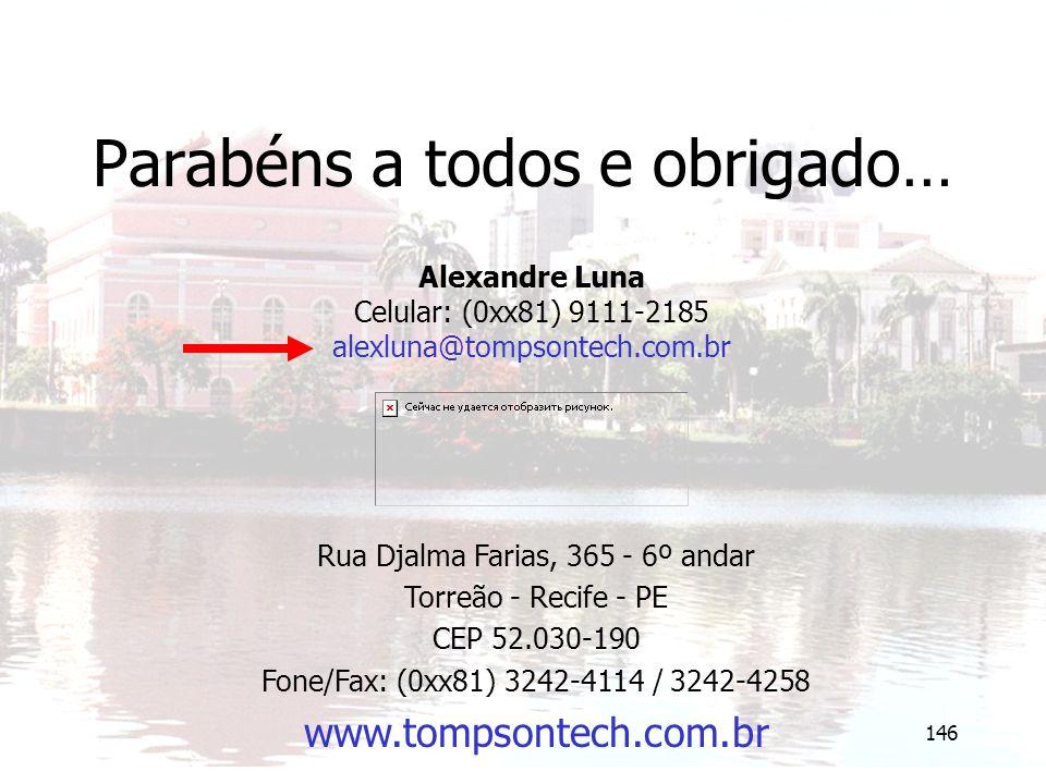 146 Parabéns a todos e obrigado… Alexandre Luna Celular: (0xx81) 9111-2185 alexluna@tompsontech.com.br Rua Djalma Farias, 365 - 6º andar Torreão - Rec
