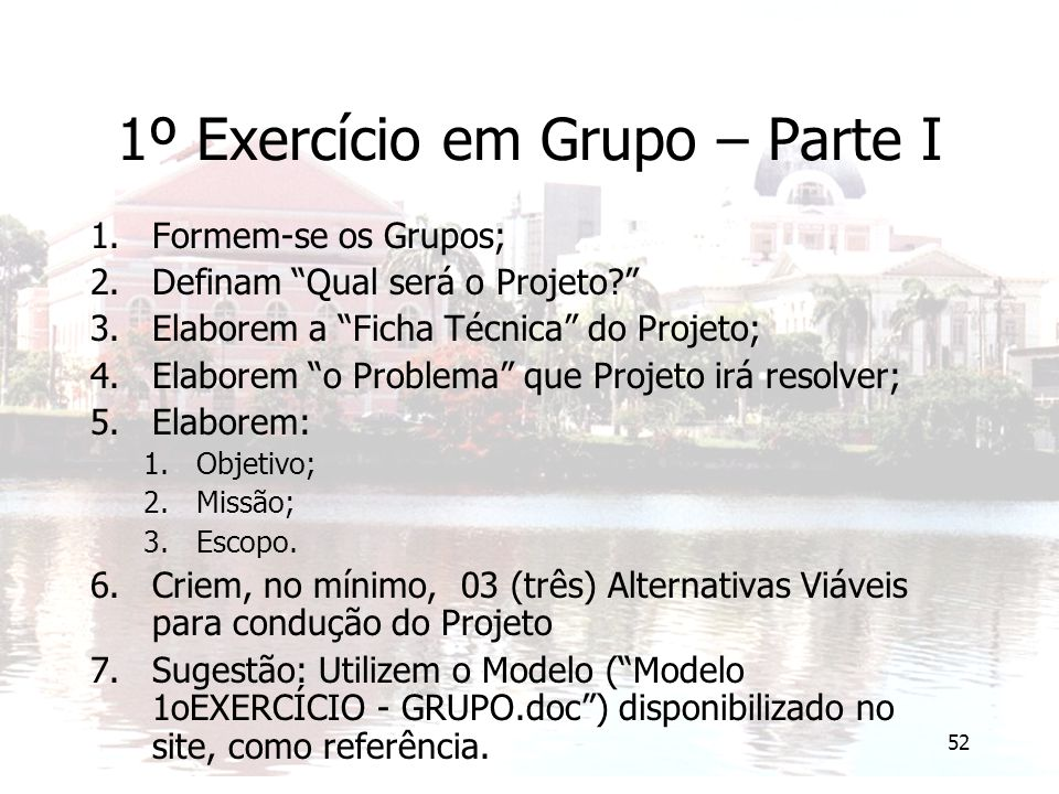 """52 1º Exercício em Grupo – Parte I 1.Formem-se os Grupos; 2.Definam """"Qual será o Projeto?"""" 3.Elaborem a """"Ficha Técnica"""" do Projeto; 4.Elaborem """"o Prob"""