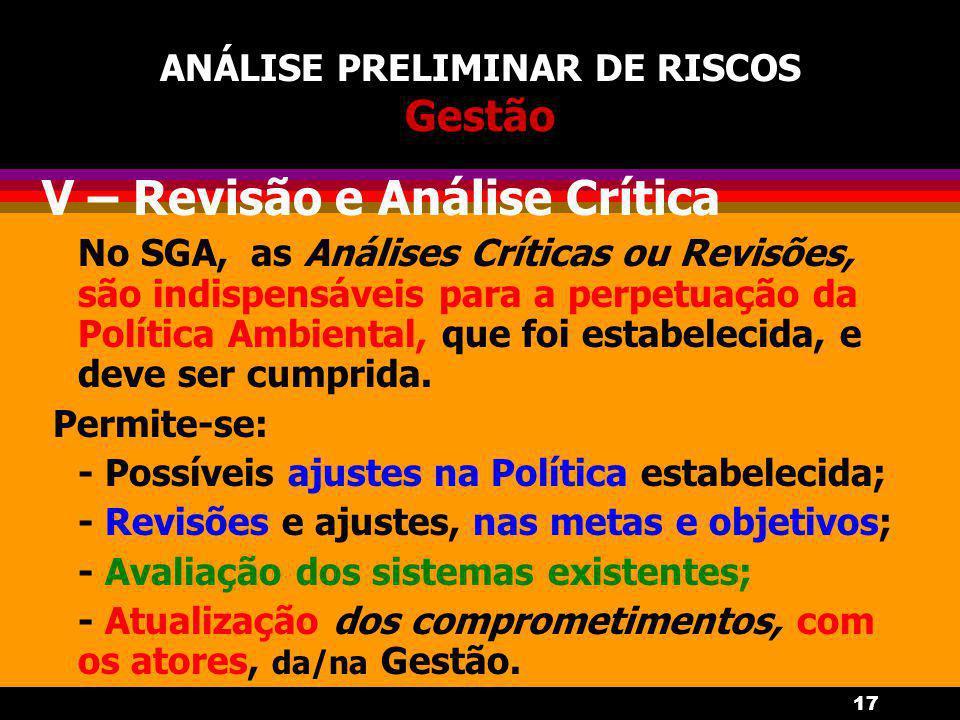 17 ANÁLISE PRELIMINAR DE RISCOS Gestão V – Revisão e Análise Crítica No SGA, as Análises Críticas ou Revisões, são indispensáveis para a perpetuação da Política Ambiental, que foi estabelecida, e deve ser cumprida.