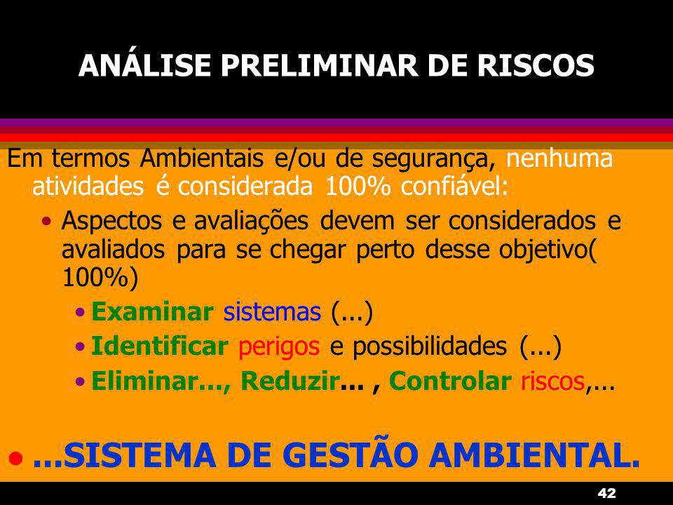 42 ANÁLISE PRELIMINAR DE RISCOS Em termos Ambientais e/ou de segurança, nenhuma atividades é considerada 100% confiável: Aspectos e avaliações devem s