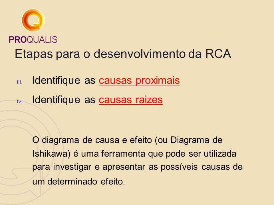 Etapas para o desenvolvimento da RCA III. Identifique as causas proximais IV. Identifique as causas raizes O diagrama de causa e efeito (ou Diagrama d