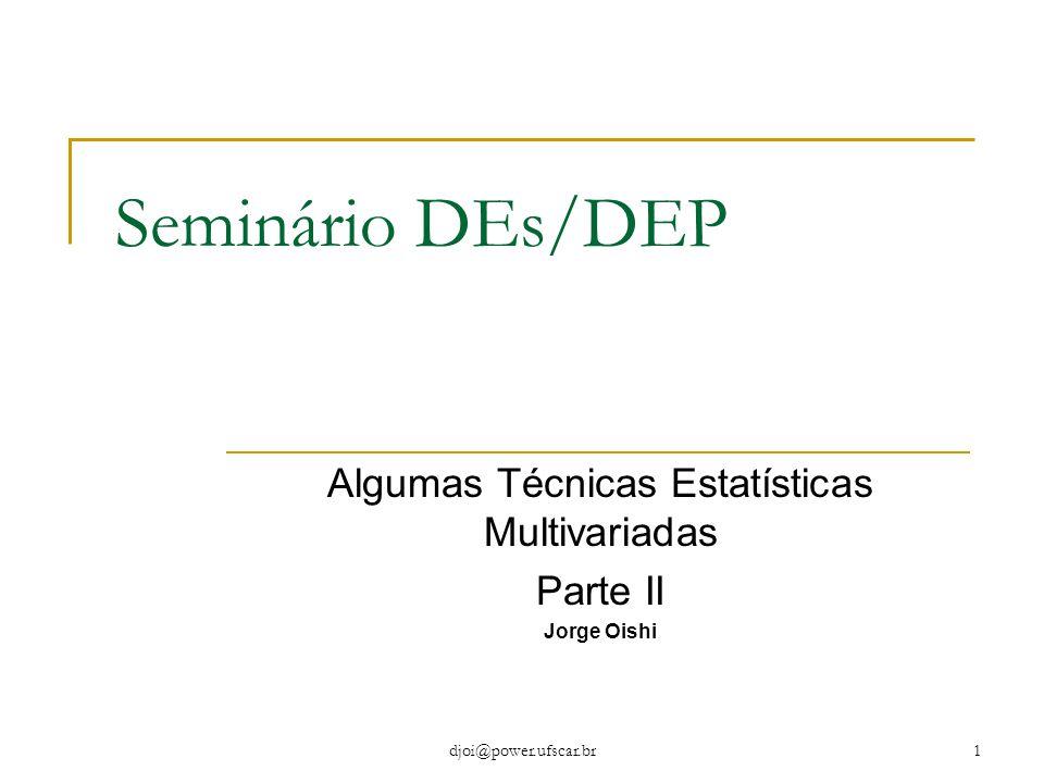 djoi@power.ufscar.br1 Seminário DEs/DEP Algumas Técnicas Estatísticas Multivariadas Parte II Jorge Oishi