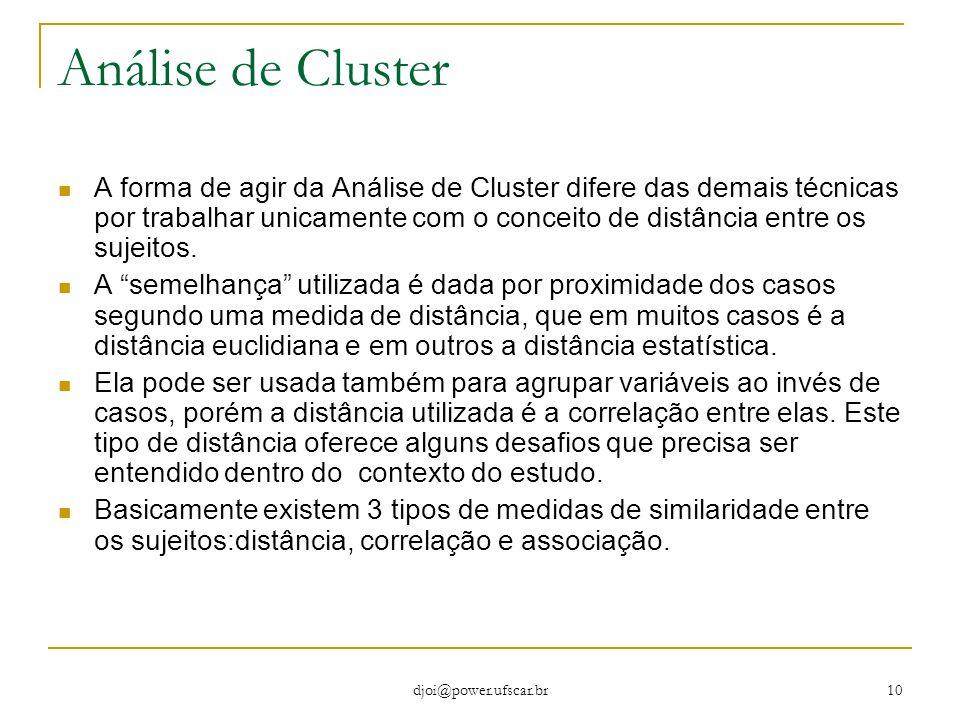 djoi@power.ufscar.br 10 Análise de Cluster A forma de agir da Análise de Cluster difere das demais técnicas por trabalhar unicamente com o conceito de