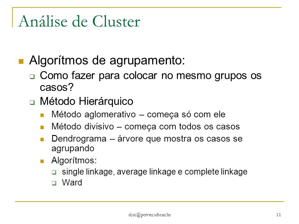 djoi@power.ufscar.br 11 Análise de Cluster Algorítmos de agrupamento:  Como fazer para colocar no mesmo grupos os casos?  Método Hierárquico Método