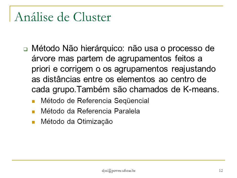 djoi@power.ufscar.br 12 Análise de Cluster  Método Não hierárquico: não usa o processo de árvore mas partem de agrupamentos feitos a priori e corrige