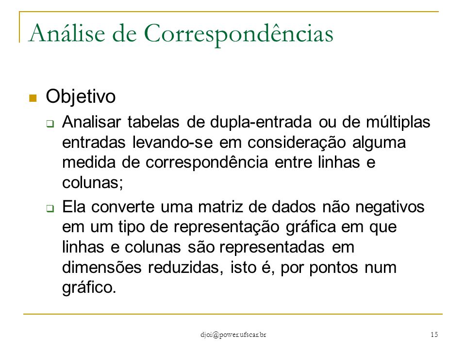 djoi@power.ufscar.br 15 Análise de Correspondências Objetivo  Analisar tabelas de dupla-entrada ou de múltiplas entradas levando-se em consideração a