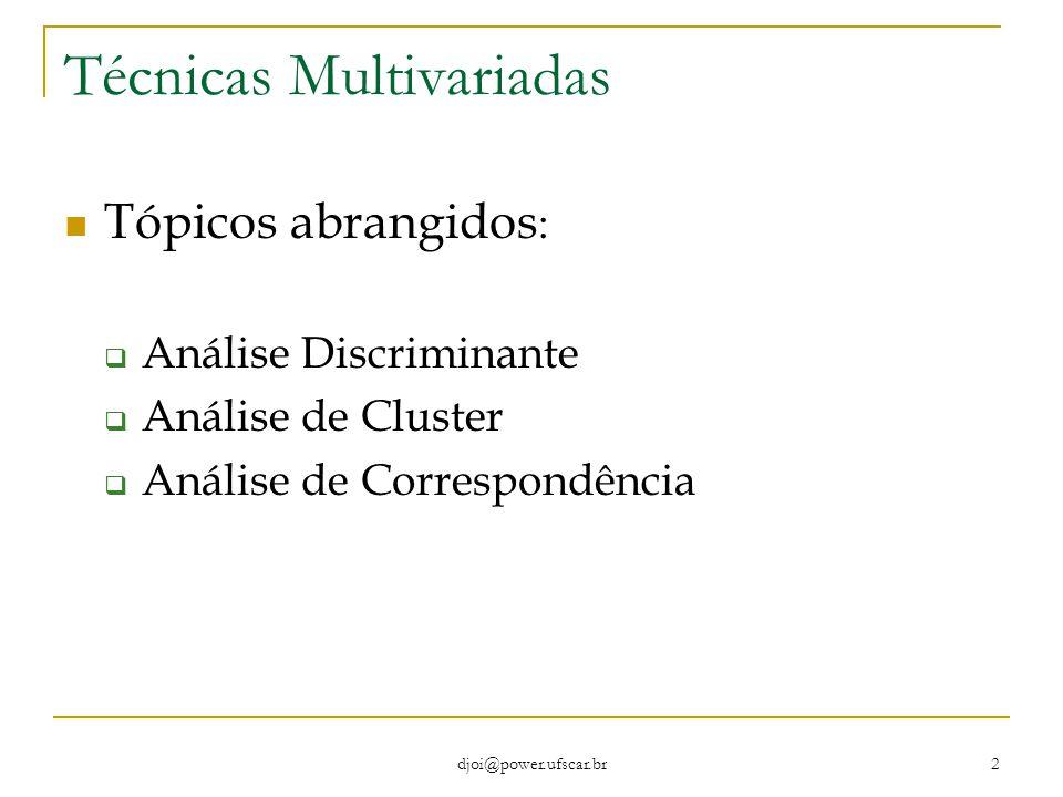 djoi@power.ufscar.br 2 Técnicas Multivariadas Tópicos abrangidos :  Análise Discriminante  Análise de Cluster  Análise de Correspondência