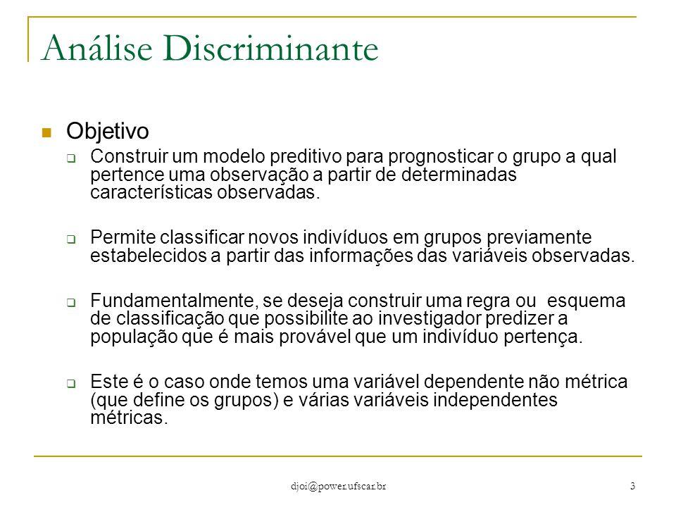 djoi@power.ufscar.br 3 Análise Discriminante Objetivo  Construir um modelo preditivo para prognosticar o grupo a qual pertence uma observação a parti
