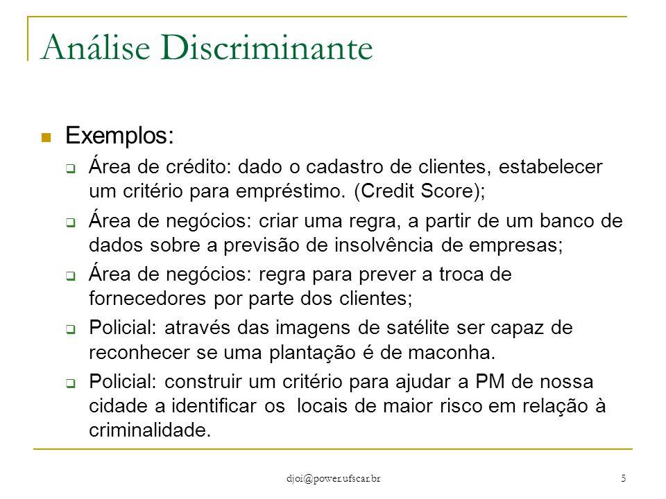 djoi@power.ufscar.br 5 Análise Discriminante Exemplos:  Área de crédito: dado o cadastro de clientes, estabelecer um critério para empréstimo. (Credi