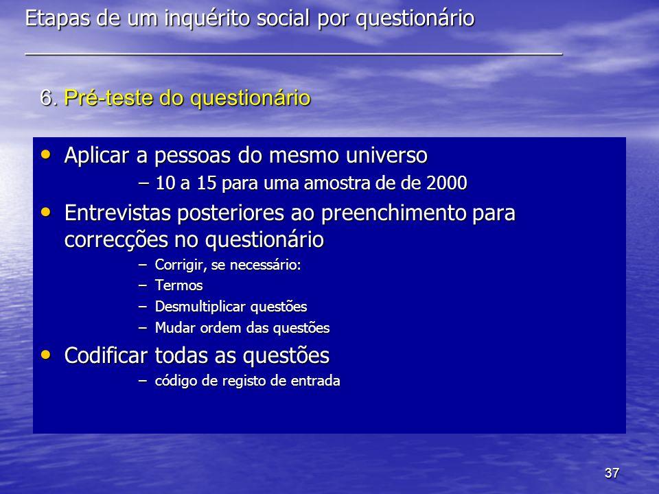 37 6. Pré-teste do questionário Aplicar a pessoas do mesmo universo Aplicar a pessoas do mesmo universo –10 a 15 para uma amostra de de 2000 Entrevist