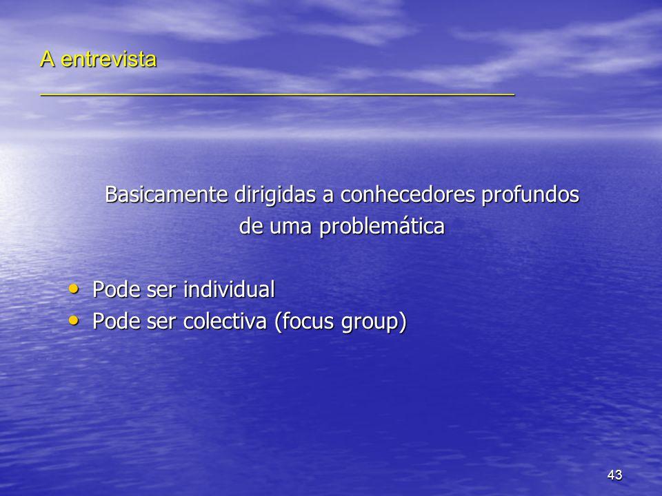 43 A entrevista ___________________________________________ Basicamente dirigidas a conhecedores profundos de uma problemática Pode ser individual Pode ser individual Pode ser colectiva (focus group) Pode ser colectiva (focus group)