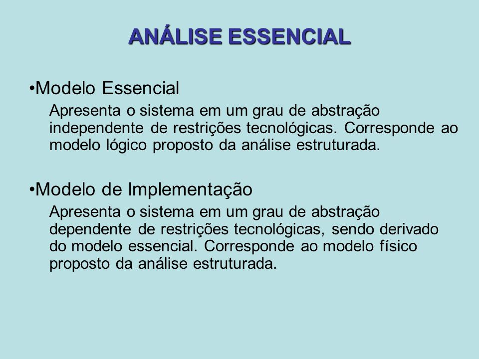 Modelo Essencial Apresenta o sistema em um grau de abstração independente de restrições tecnológicas. Corresponde ao modelo lógico proposto da análise