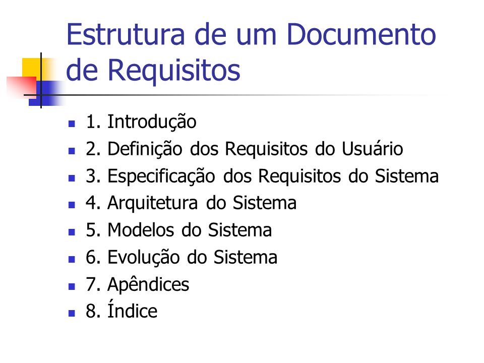 Estrutura de um Documento de Requisitos 1. Introdução 2. Definição dos Requisitos do Usuário 3. Especificação dos Requisitos do Sistema 4. Arquitetura