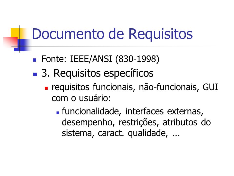 Documento de Requisitos Fonte: IEEE/ANSI (830-1998) 3. Requisitos específicos requisitos funcionais, não-funcionais, GUI com o usuário: funcionalidade