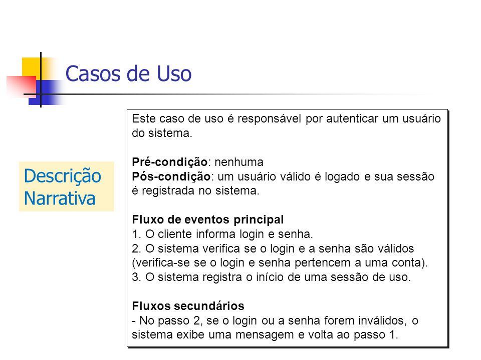 Casos de Uso Este caso de uso é responsável por autenticar um usuário do sistema. Pré-condição: nenhuma Pós-condição: um usuário válido é logado e sua