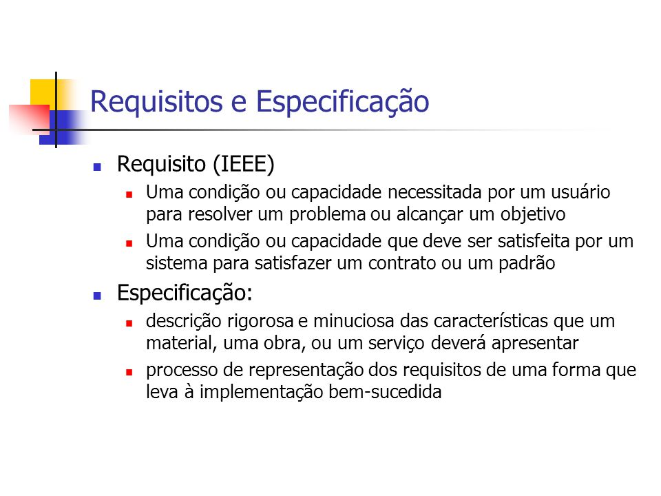 Requisitos e Especificação Requisito (IEEE) Uma condição ou capacidade necessitada por um usuário para resolver um problema ou alcançar um objetivo Um
