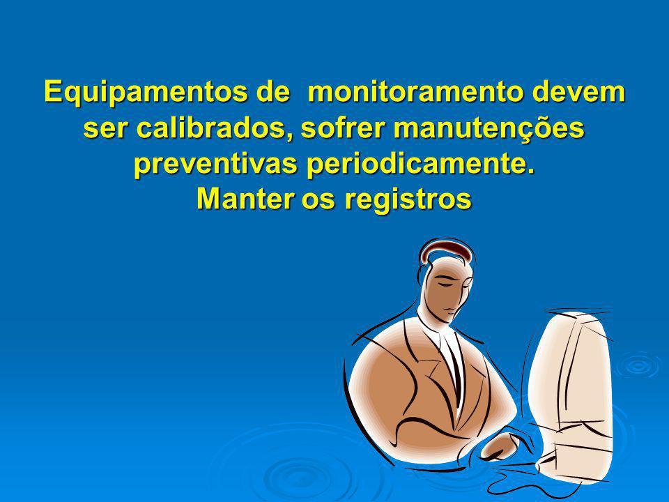 Equipamentos de monitoramento devem ser calibrados, sofrer manutenções preventivas periodicamente. Manter os registros