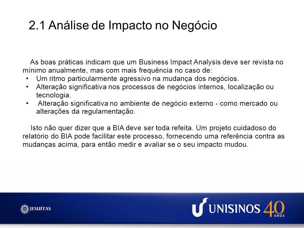 2.1 Análise de Impacto no Negócio As boas práticas indicam que um Business Impact Analysis deve ser revista no mínimo anualmente, mas com mais frequên