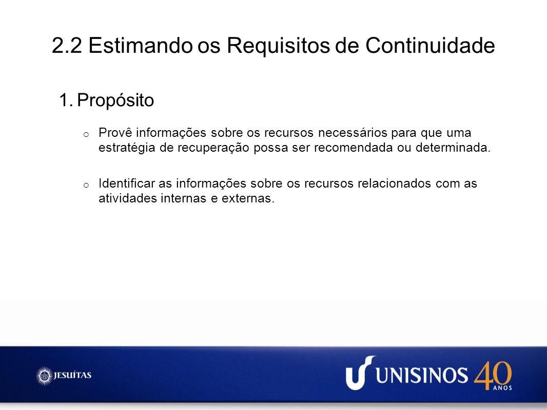 2.2 Estimando os Requisitos de Continuidade 1.Propósito o Provê informações sobre os recursos necessários para que uma estratégia de recuperação possa