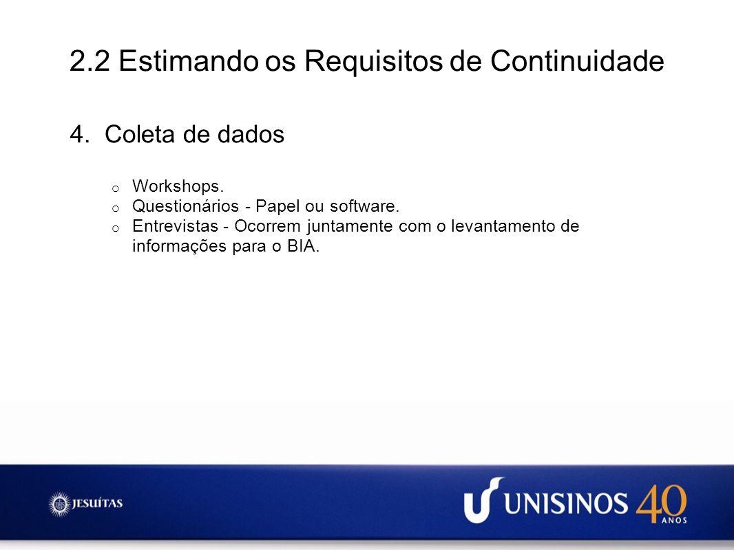 2.2 Estimando os Requisitos de Continuidade 4. Coleta de dados o Workshops. o Questionários - Papel ou software. o Entrevistas - Ocorrem juntamente co