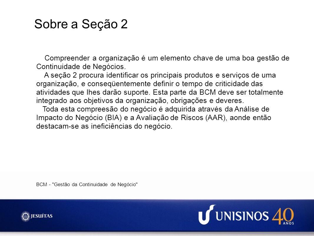 Sobre a Seção 2 Compreender a organização é um elemento chave de uma boa gestão de Continuidade de Negócios. A seção 2 procura identificar os principa