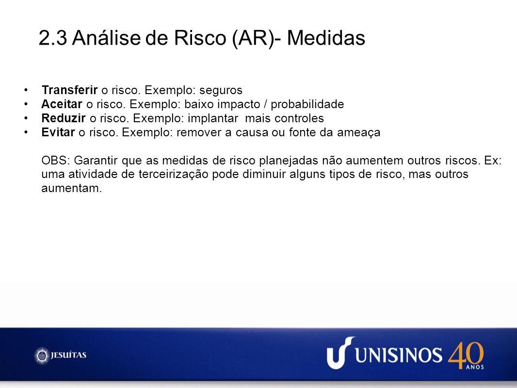 2.3 Análise de Risco (AR)- Medidas Transferir o risco. Exemplo: seguros Aceitar o risco. Exemplo: baixo impacto / probabilidade Reduzir o risco. Exemp