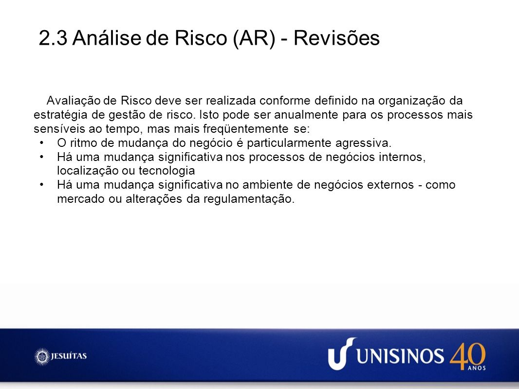 2.3 Análise de Risco (AR) - Revisões Avaliação de Risco deve ser realizada conforme definido na organização da estratégia de gestão de risco. Isto pod