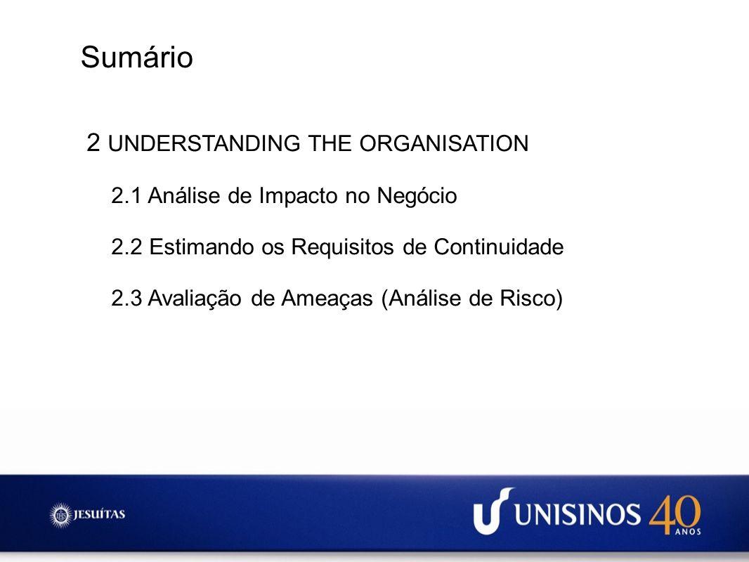 Sumário 2 UNDERSTANDING THE ORGANISATION 2.1 Análise de Impacto no Negócio 2.2 Estimando os Requisitos de Continuidade 2.3 Avaliação de Ameaças (Análi