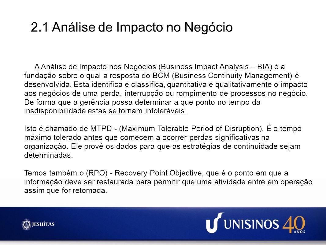 2.1 Análise de Impacto no Negócio A Análise de Impacto nos Negócios (Business Impact Analysis – BIA) é a fundação sobre o qual a resposta do BCM (Busi