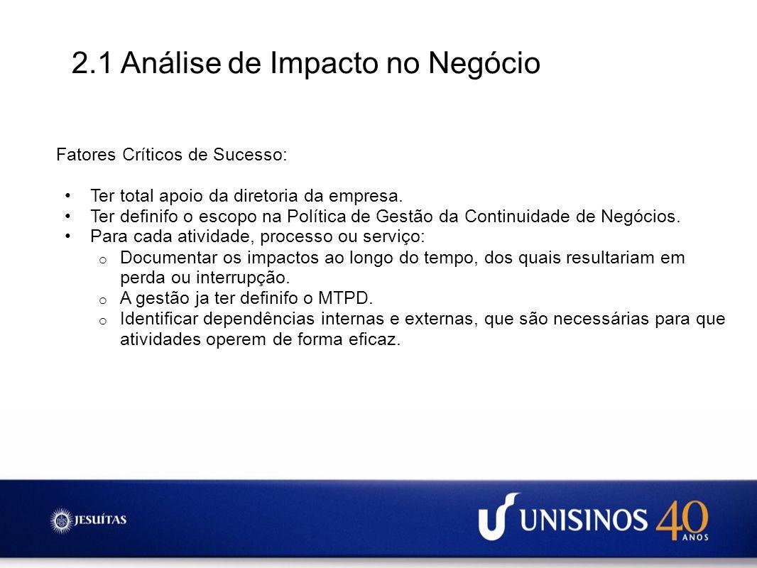 2.1 Análise de Impacto no Negócio Fatores Críticos de Sucesso: Ter total apoio da diretoria da empresa. Ter definifo o escopo na Política de Gestão da
