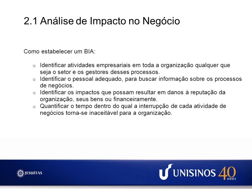 2.1 Análise de Impacto no Negócio Como estabelecer um BIA: o Identificar atividades empresariais em toda a organização qualquer que seja o setor e os