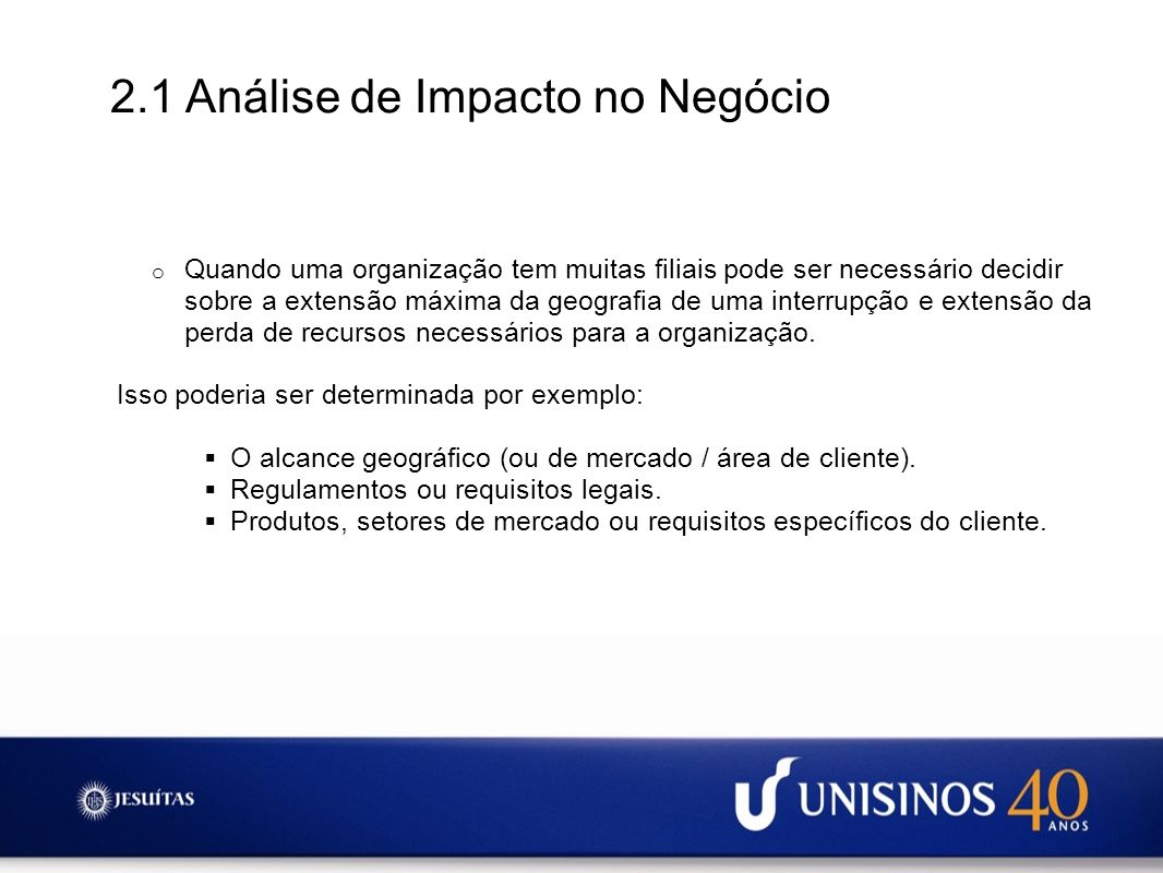 2.1 Análise de Impacto no Negócio o Quando uma organização tem muitas filiais pode ser necessário decidir sobre a extensão máxima da geografia de uma