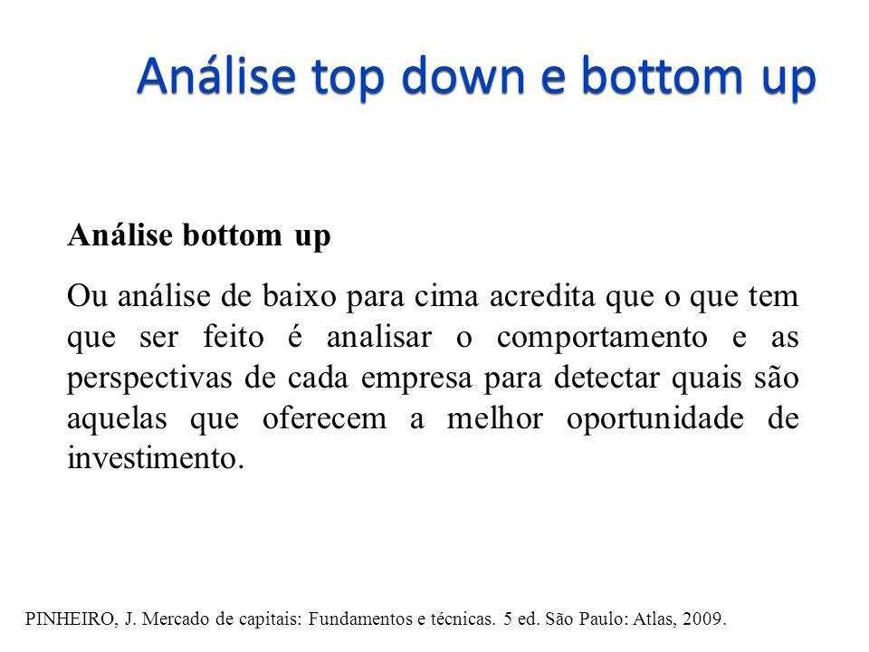 Análise top down e bottom up Análise bottom up Ou análise de baixo para cima acredita que o que tem que ser feito é analisar o comportamento e as perspectivas de cada empresa para detectar quais são aquelas que oferecem a melhor oportunidade de investimento.