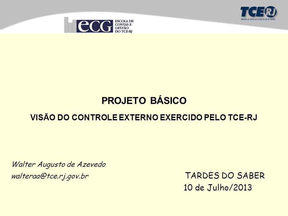 PROJETO BÁSICO VISÃO DO CONTROLE EXTERNO EXERCIDO PELO TCE-RJ Walter Augusto de Azevedo walteraa@tce.rj.gov.br TARDES DO SABER 10 de Julho/2013