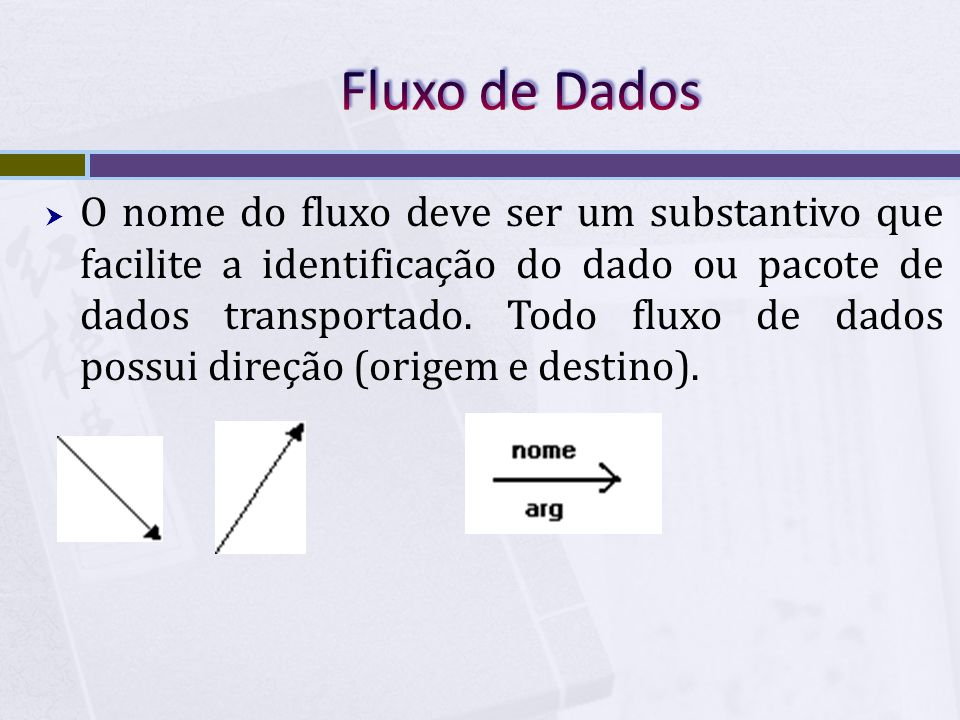  O nome do fluxo deve ser um substantivo que facilite a identificação do dado ou pacote de dados transportado. Todo fluxo de dados possui direção (or