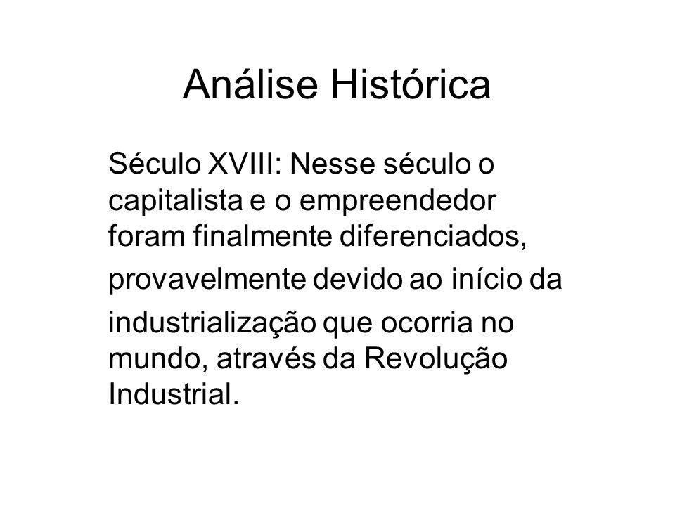 Análise Histórica Século XVIII: Nesse século o capitalista e o empreendedor foram finalmente diferenciados, provavelmente devido ao início da industrialização que ocorria no mundo, através da Revolução Industrial.