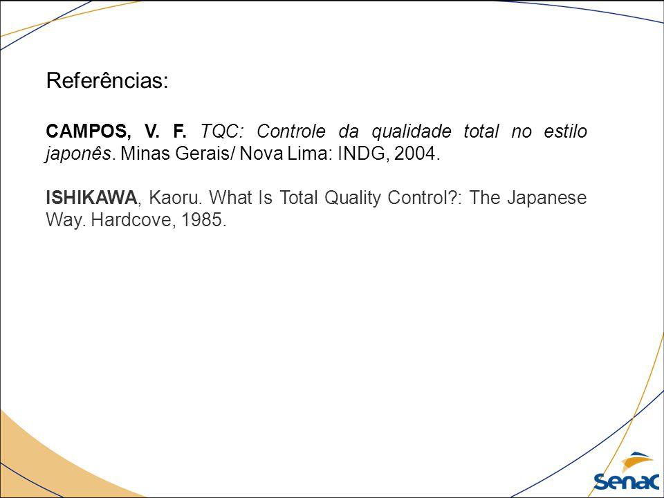 Referências: CAMPOS, V. F. TQC: Controle da qualidade total no estilo japonês. Minas Gerais/ Nova Lima: INDG, 2004. ISHIKAWA, Kaoru. What Is Total Qua