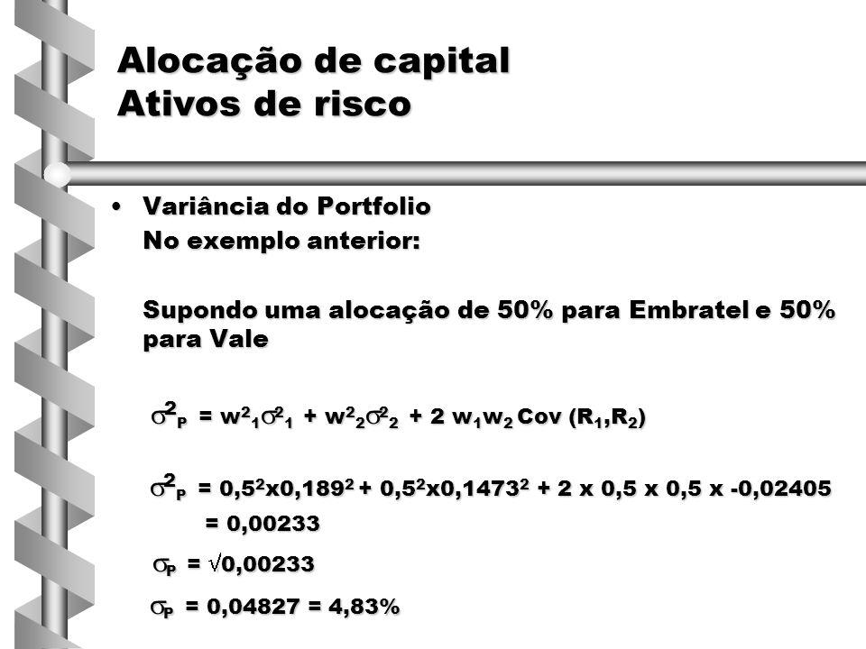 Variância do PortfolioVariância do Portfolio No exemplo anterior: Supondo uma alocação de 50% para Embratel e 50% para Vale  2 P = w 2 1  2 1 + w 2 2  2 2 + 2 w 1 w 2 Cov (R 1,R 2 )  2 P = w 2 1  2 1 + w 2 2  2 2 + 2 w 1 w 2 Cov (R 1,R 2 )  2 P = 0,5 2 x0,189 2 + 0,5 2 x0,1473 2 + 2 x 0,5 x 0,5 x -0,02405  2 P = 0,5 2 x0,189 2 + 0,5 2 x0,1473 2 + 2 x 0,5 x 0,5 x -0,02405 = 0,00233 = 0,00233  P =  0,00233  P =  0,00233  P = 0,04827 = 4,83%  P = 0,04827 = 4,83% Alocação de capital Ativos de risco