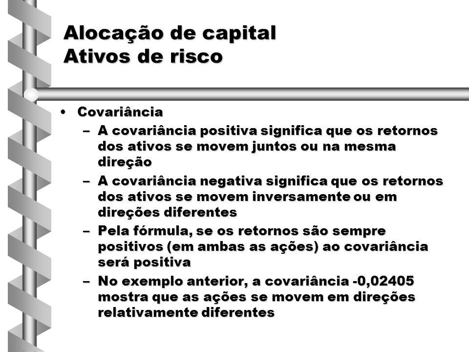 CovariânciaCovariância –A covariância positiva significa que os retornos dos ativos se movem juntos ou na mesma direção –A covariância negativa significa que os retornos dos ativos se movem inversamente ou em direções diferentes –Pela fórmula, se os retornos são sempre positivos (em ambas as ações) ao covariância será positiva –No exemplo anterior, a covariância -0,02405 mostra que as ações se movem em direções relativamente diferentes Alocação de capital Ativos de risco