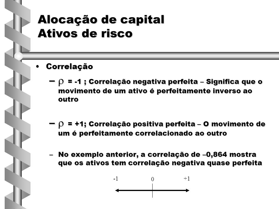 CorrelaçãoCorrelação –  = -1 ; Correlação negativa perfeita – Significa que o movimento de um ativo é perfeitamente inverso ao outro –  = +1; Correlação positiva perfeita – O movimento de um é perfeitamente correlacionado ao outro –No exemplo anterior, a correlação de –0,864 mostra que os ativos tem correlação negativa quase perfeita Alocação de capital Ativos de risco 0 +1