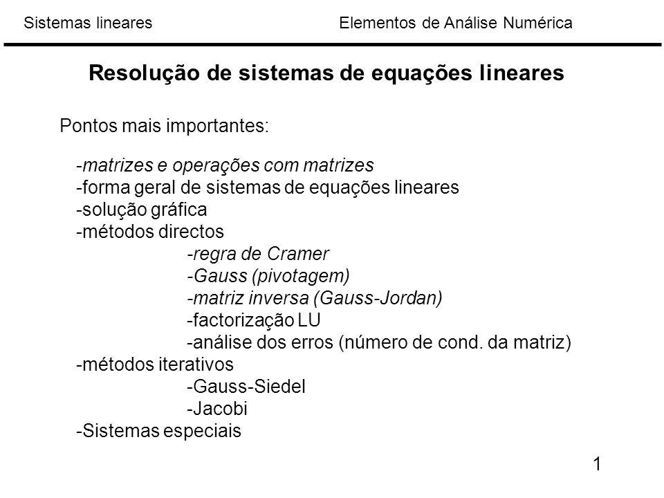 Elementos de Análise NuméricaSistemas lineares -matrizes e operações com matrizes -forma geral de sistemas de equações lineares -solução gráfica -métodos directos -regra de Cramer -Gauss (pivotagem) -matriz inversa (Gauss-Jordan) -factorização LU -análise dos erros (número de cond.