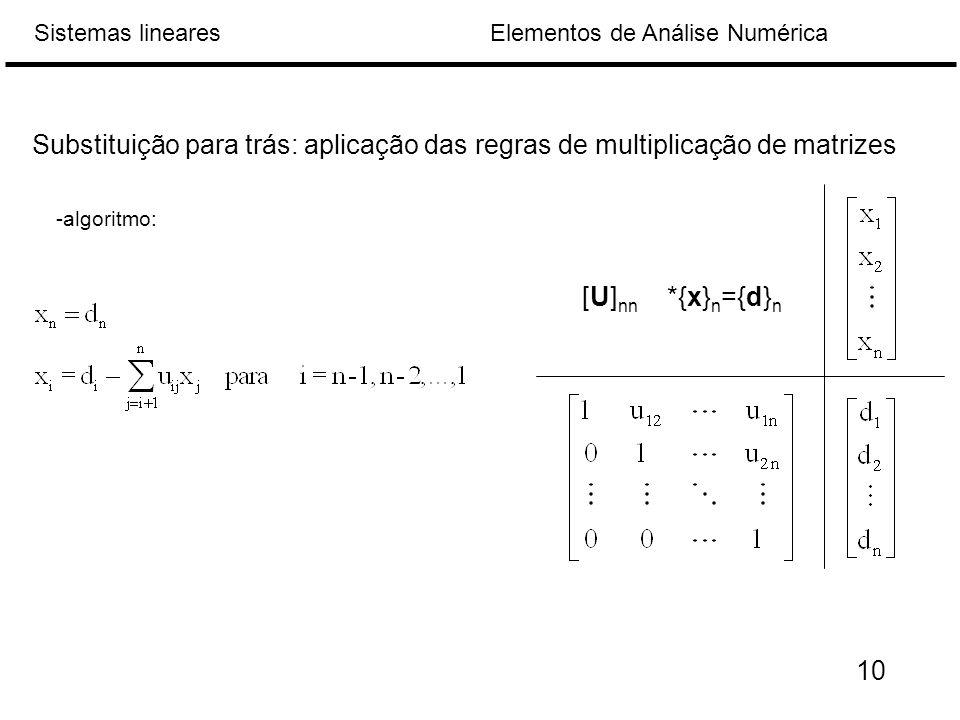 Elementos de Análise NuméricaSistemas lineares Substituição para trás: aplicação das regras de multiplicação de matrizes [U] nn *{x} n ={d} n -algoritmo: 10